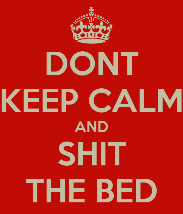 DONT KEEP CALM AND SHIT THE BED