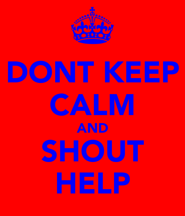 DONT KEEP CALM AND SHOUT HELP