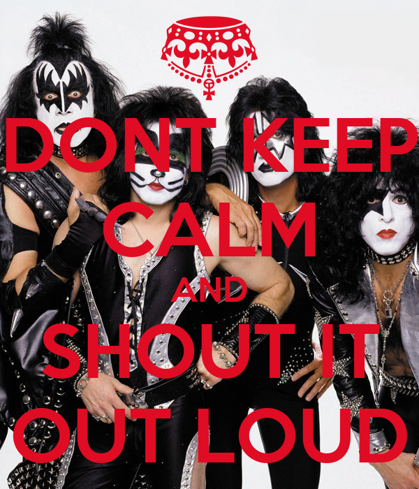 DONT KEEP CALM AND SHOUT IT OUT LOUD