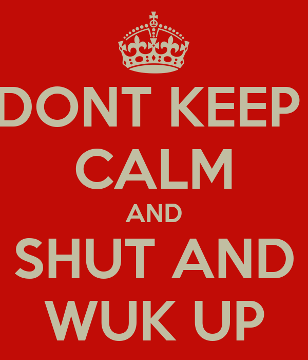 DONT KEEP  CALM AND SHUT AND WUK UP