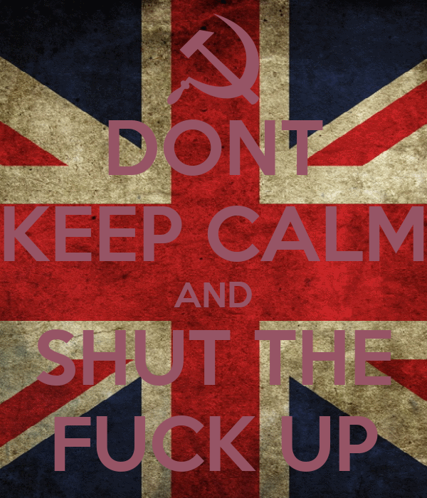 DONT KEEP CALM AND SHUT THE FUCK UP