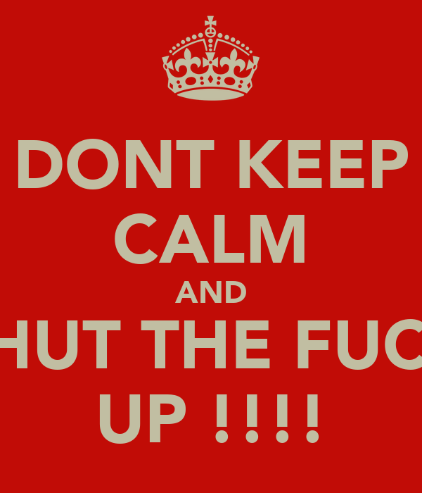 DONT KEEP CALM AND SHUT THE FUCK UP !!!!