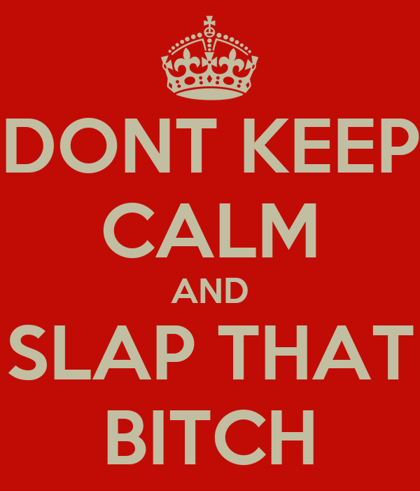 DONT KEEP CALM AND SLAP THAT BITCH