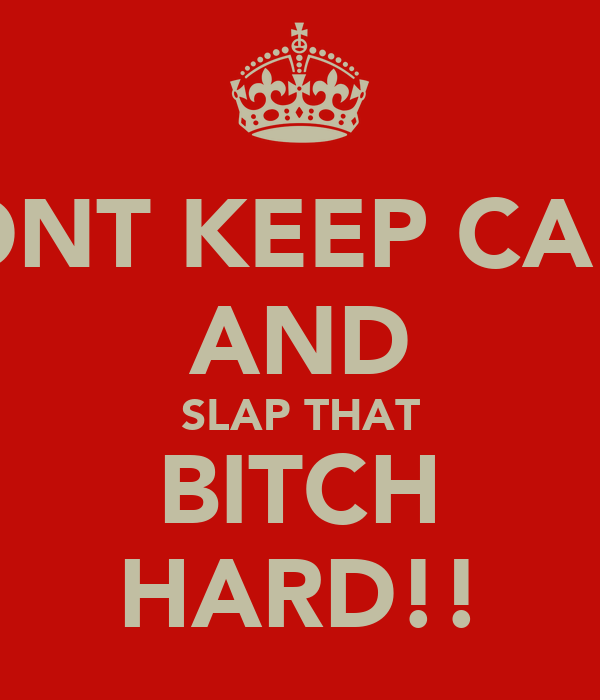 DONT KEEP CALM AND SLAP THAT BITCH HARD!!