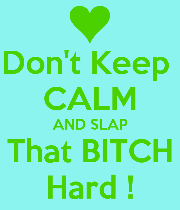 Don't Keep  CALM AND SLAP  That BITCH  Hard !
