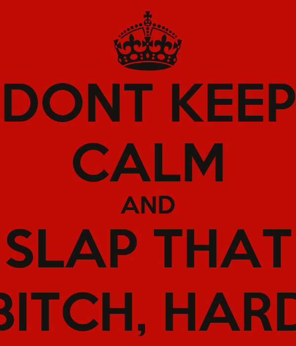 DONT KEEP CALM AND SLAP THAT BITCH, HARD