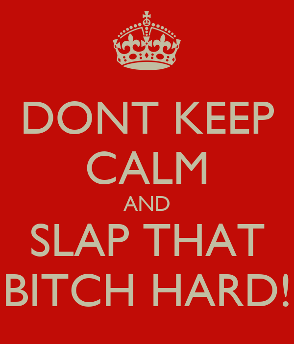 DONT KEEP CALM AND SLAP THAT BITCH HARD!