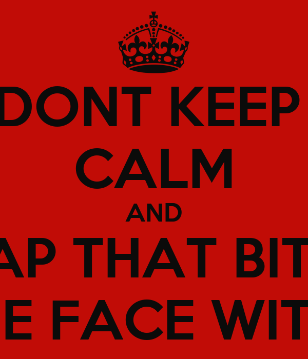 DONT KEEP  CALM AND SLAP THAT BITCH ROUND THE FACE WITH A CHAIR