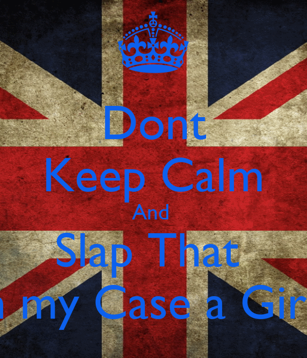 Dont Keep Calm And  Slap That  Guy in my Case a Girl Hard