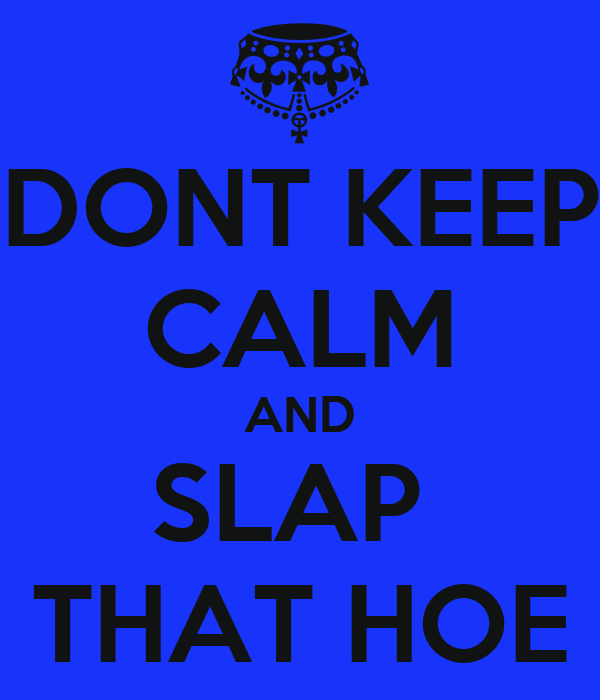 DONT KEEP CALM AND SLAP  THAT HOE