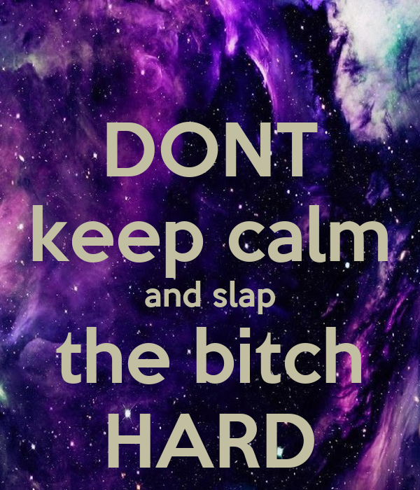 DONT keep calm and slap the bitch HARD