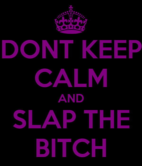 DONT KEEP CALM AND SLAP THE BITCH