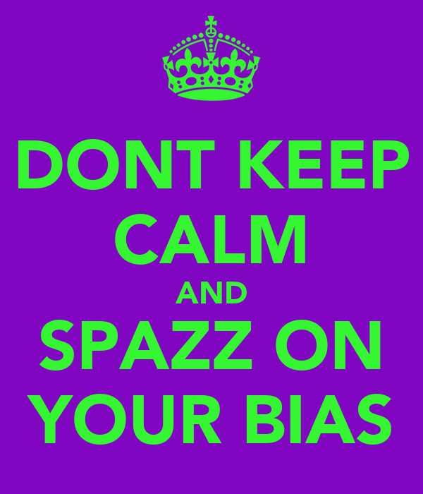 DONT KEEP CALM AND SPAZZ ON YOUR BIAS