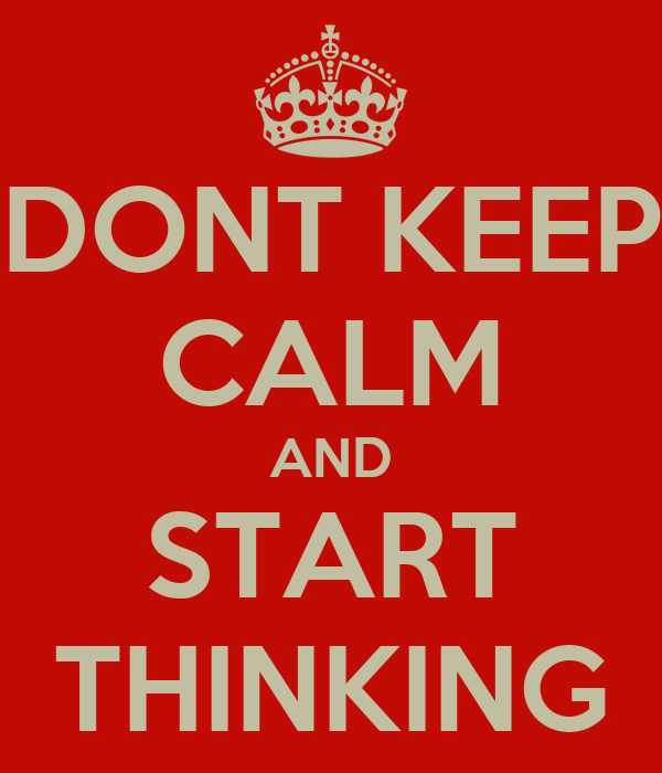 DONT KEEP CALM AND START THINKING