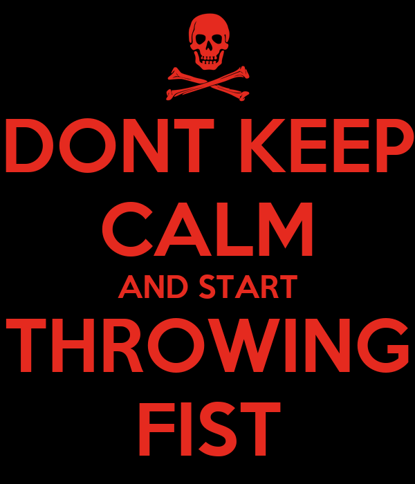 DONT KEEP CALM AND START THROWING FIST