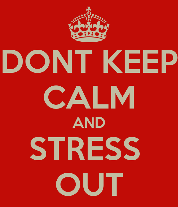 DONT KEEP CALM AND STRESS  OUT