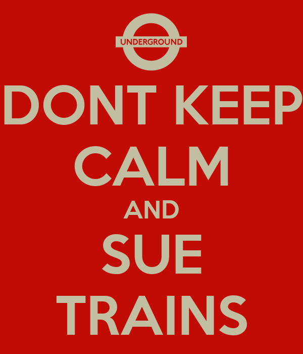 DONT KEEP CALM AND SUE TRAINS