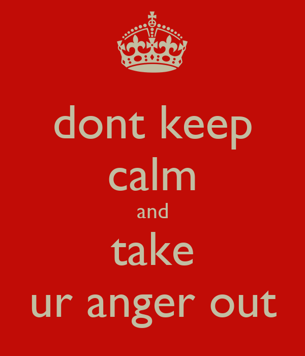 dont keep calm and take ur anger out