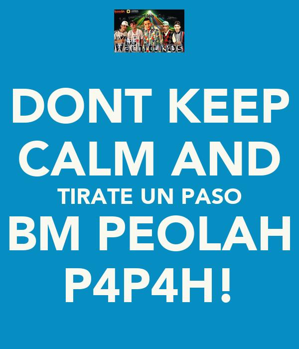 DONT KEEP CALM AND TIRATE UN PASO BM PEOLAH P4P4H!