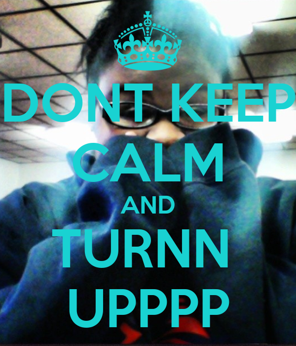 DONT KEEP CALM AND TURNN  UPPPP