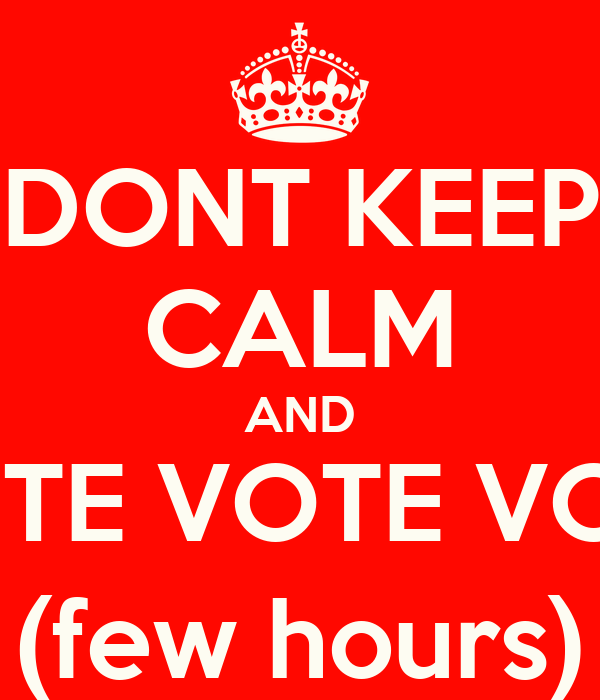 DONT KEEP CALM AND VOTE VOTE VOTE (few hours)