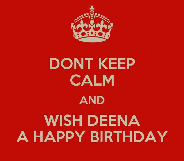 DONT KEEP CALM AND WISH DEENA A HAPPY BIRTHDAY
