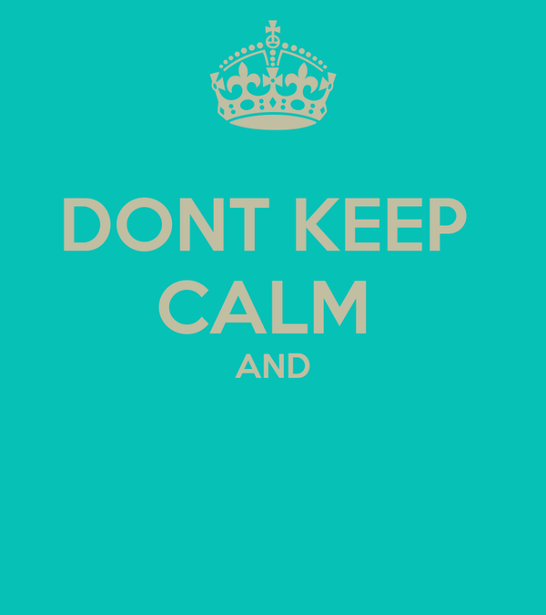 DONT KEEP  CALM  AND