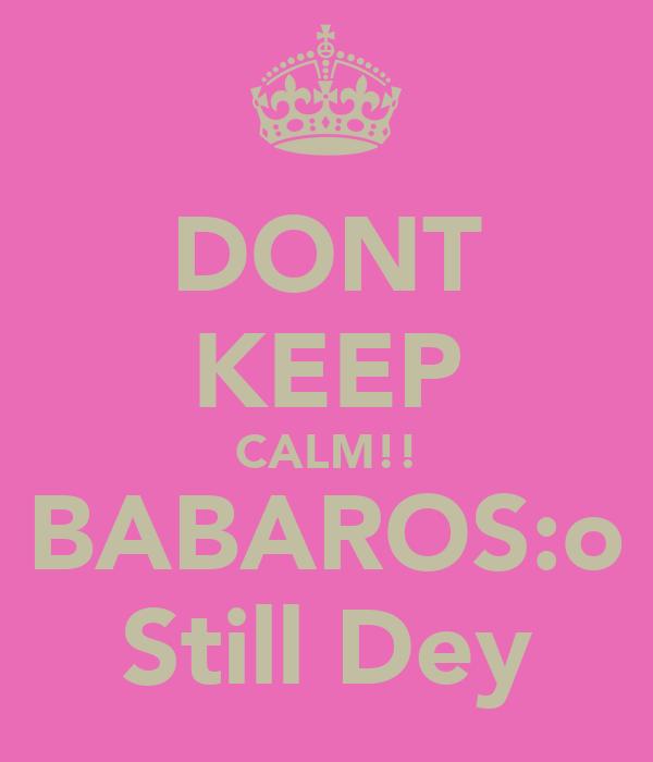 DONT KEEP CALM!! BABAROS:o Still Dey