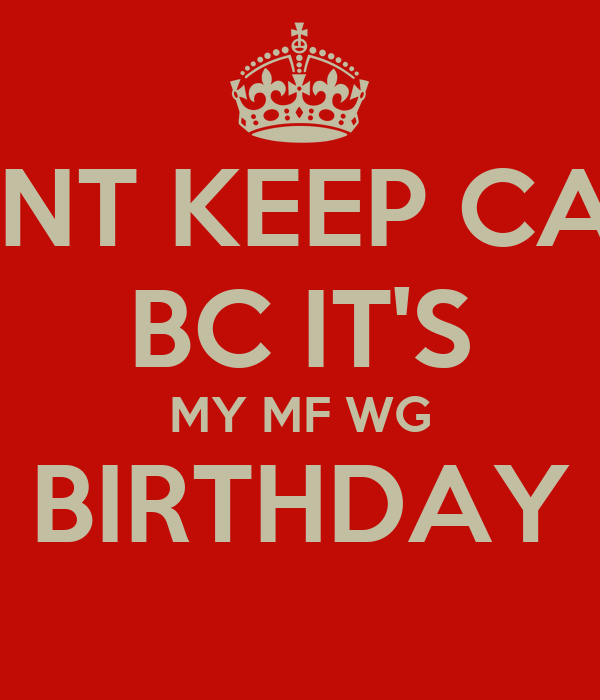 DONT KEEP CALM  BC IT'S  MY MF WG BIRTHDAY