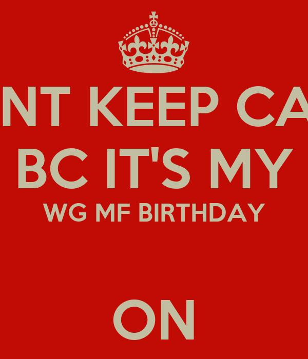 DONT KEEP CALM BC IT'S MY WG MF BIRTHDAY  ON