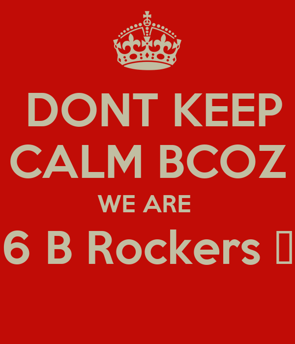 DONT KEEP CALM BCOZ WE ARE  6 B Rockers 🎸