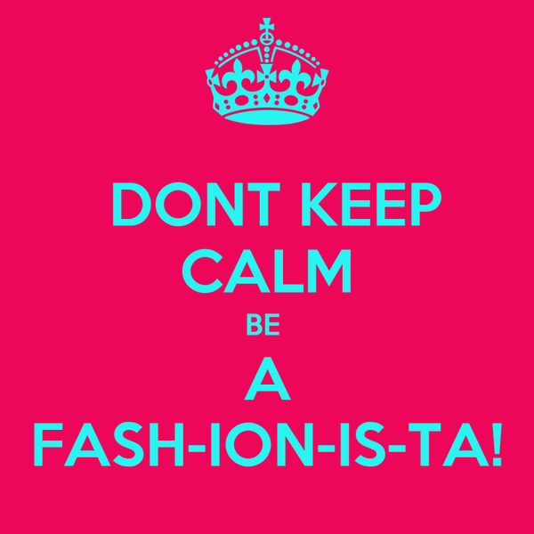 DONT KEEP CALM BE  A FASH-ION-IS-TA!