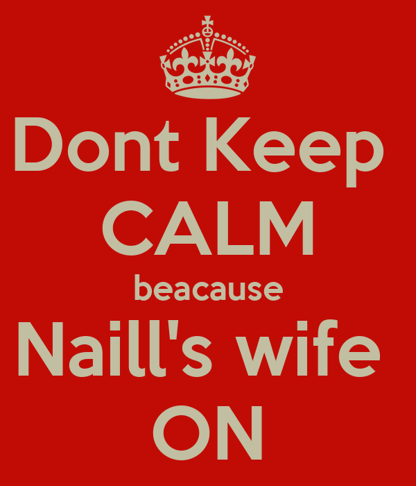 Dont Keep  CALM beacause Naill's wife  ON