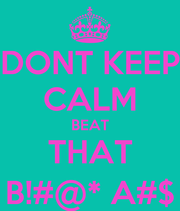 DONT KEEP CALM BEAT THAT B!#@* A#$
