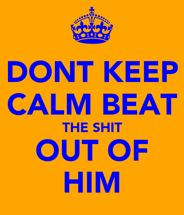 DONT KEEP CALM BEAT THE SHIT OUT OF HIM