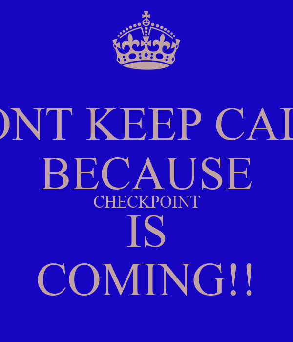 DONT KEEP CALM BECAUSE CHECKPOINT IS COMING!!