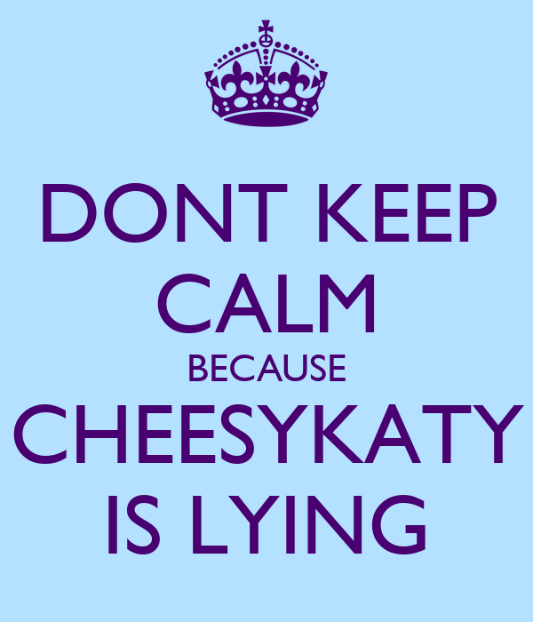 DONT KEEP CALM BECAUSE CHEESYKATY IS LYING