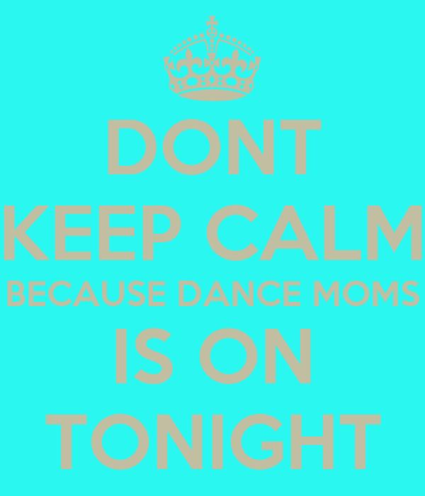 DONT KEEP CALM BECAUSE DANCE MOMS IS ON TONIGHT