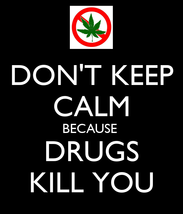 DON'T KEEP CALM BECAUSE  DRUGS KILL YOU