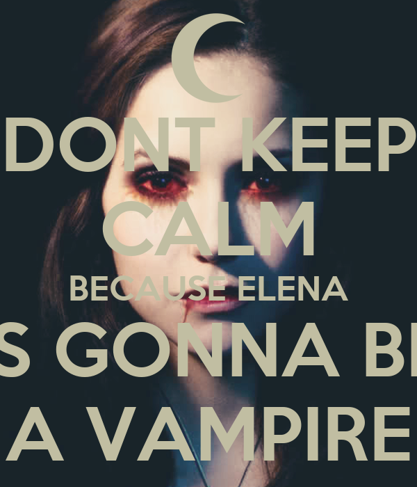 DONT KEEP CALM BECAUSE ELENA IS GONNA BE A VAMPIRE