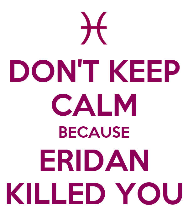 DON'T KEEP CALM BECAUSE ERIDAN KILLED YOU