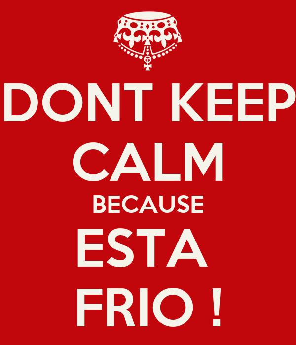 DONT KEEP CALM BECAUSE ESTA  FRIO !