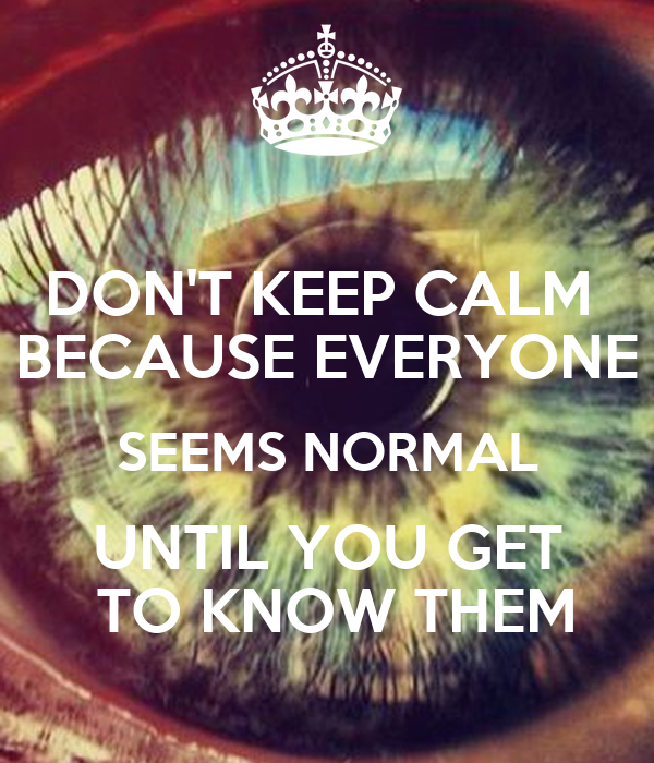 DON'T KEEP CALM  BECAUSE EVERYONE SEEMS NORMAL UNTIL YOU GET  TO KNOW THEM