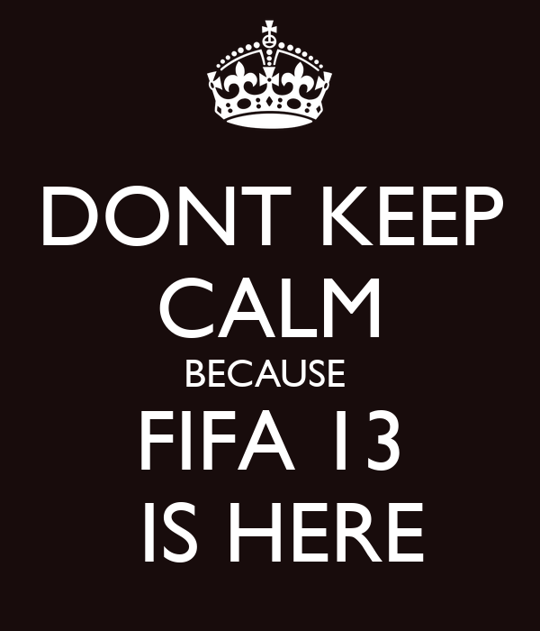 DONT KEEP CALM BECAUSE   FIFA 13    IS HERE