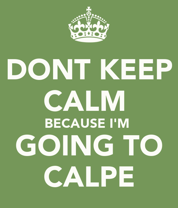 DONT KEEP CALM  BECAUSE I'M  GOING TO CALPE