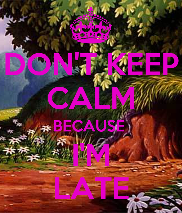 DON'T KEEP CALM BECAUSE  I'M LATE