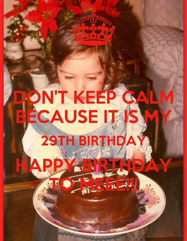 DON'T KEEP CALM BECAUSE IT IS MY 29TH BIRTHDAY HAPPY BIRTHDAY TO MEEE!!!