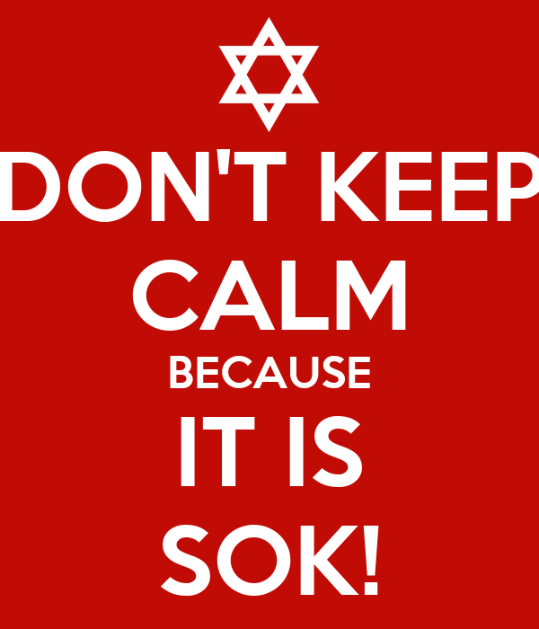 DON'T KEEP CALM BECAUSE IT IS SOK!