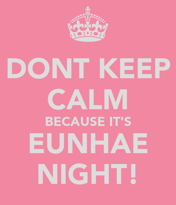 DONT KEEP CALM BECAUSE IT'S EUNHAE NIGHT!