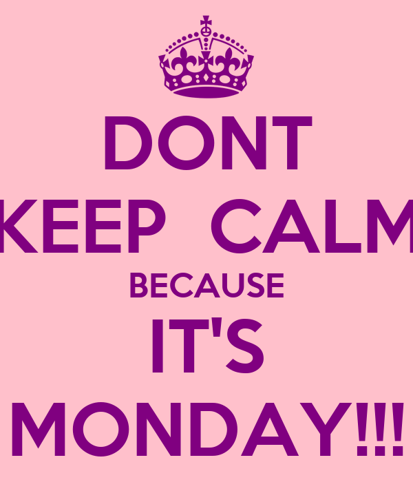 DONT KEEP  CALM BECAUSE IT'S MONDAY!!!